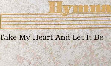 Lord Take My Heart And Let It Be – Hymn Lyrics
