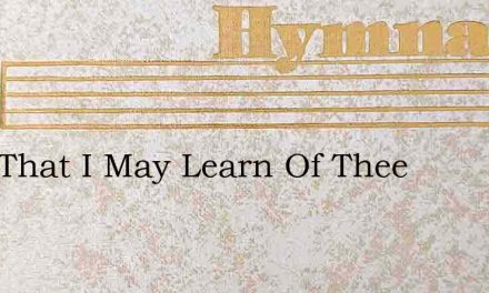 Lord That I May Learn Of Thee – Hymn Lyrics