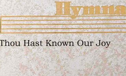 Lord Thou Hast Known Our Joy – Hymn Lyrics