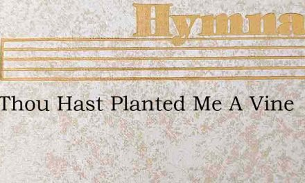 Lord Thou Hast Planted Me A Vine – Hymn Lyrics