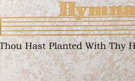 Lord Thou Hast Planted With Thy Hands – Hymn Lyrics