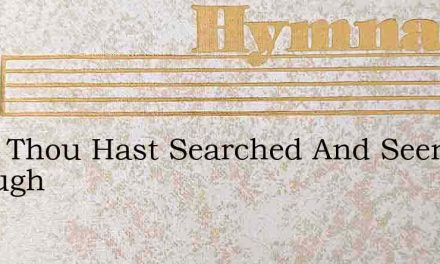 Lord, Thou Hast Searched And Seen Me Through – Hymn Lyrics