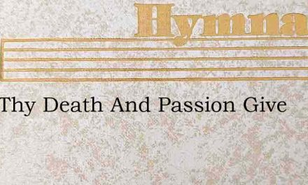 Lord Thy Death And Passion Give – Hymn Lyrics