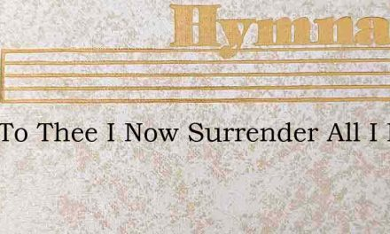 Lord To Thee I Now Surrender All I Have – Hymn Lyrics