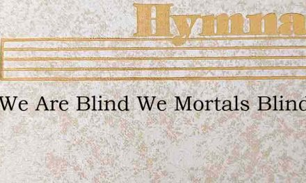 Lord We Are Blind We Mortals Blind – Hymn Lyrics