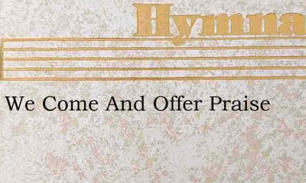 Lord, We Come And Offer Praise – Hymn Lyrics