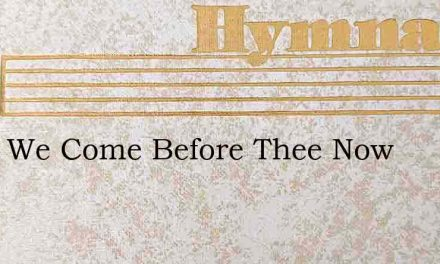 Lord, We Come Before Thee Now – Hymn Lyrics