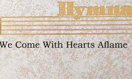 Lord We Come With Hearts Aflame – Hymn Lyrics