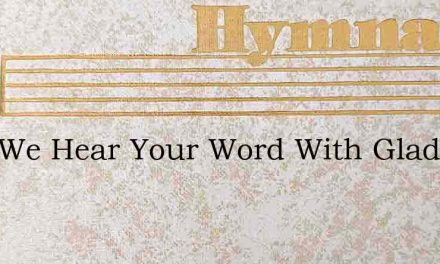 Lord We Hear Your Word With Gladness – Hymn Lyrics