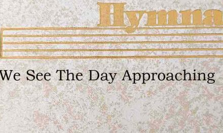 Lord We See The Day Approaching – Hymn Lyrics