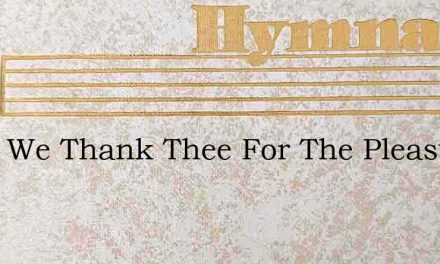 Lord, We Thank Thee For The Pleasure – Hymn Lyrics