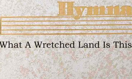 Lord What A Wretched Land Is This – Hymn Lyrics