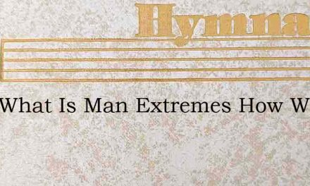 Lord What Is Man Extremes How Wide – Hymn Lyrics