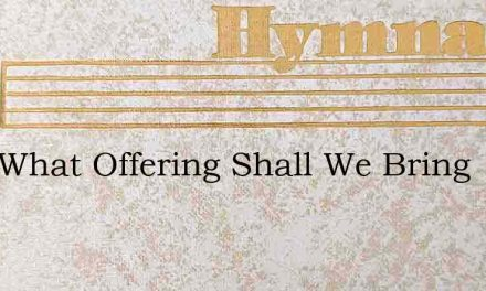 Lord What Offering Shall We Bring – Hymn Lyrics