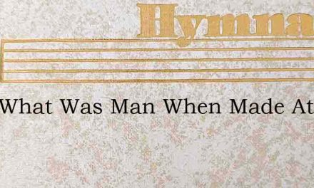 Lord What Was Man When Made At First – Hymn Lyrics