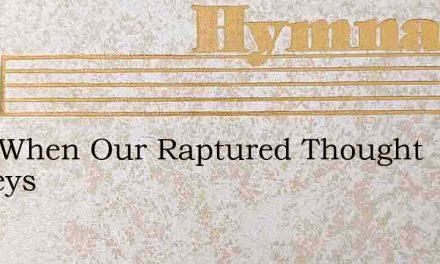 Lord When Our Raptured Thought Surveys – Hymn Lyrics