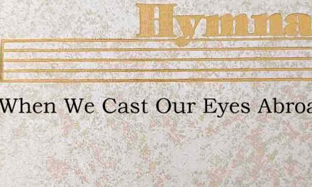 Lord When We Cast Our Eyes Abroad – Hymn Lyrics
