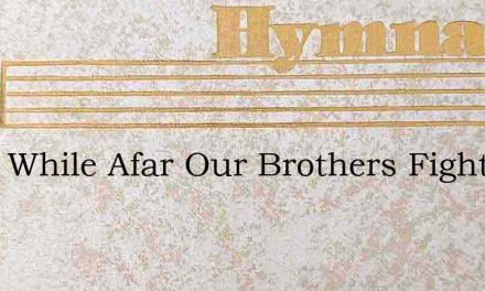 Lord, While Afar Our Brothers Fight – Hymn Lyrics