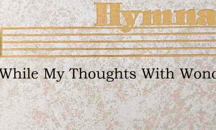 Lord While My Thoughts With Wonder Trace – Hymn Lyrics