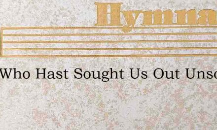 Lord Who Hast Sought Us Out Unsought – Hymn Lyrics