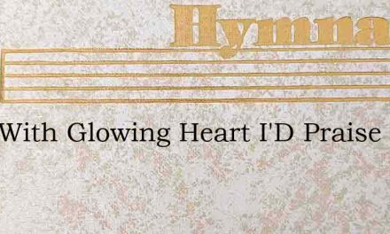 Lord With Glowing Heart I'D Praise Thee – Hymn Lyrics