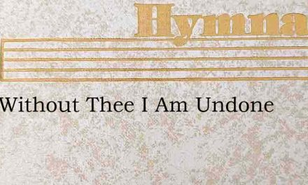 Lord Without Thee I Am Undone – Hymn Lyrics