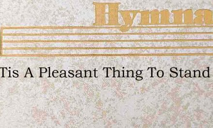 Lord Tis A Pleasant Thing To Stand – Hymn Lyrics