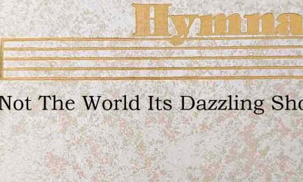 Love Not The World Its Dazzling Show – Hymn Lyrics
