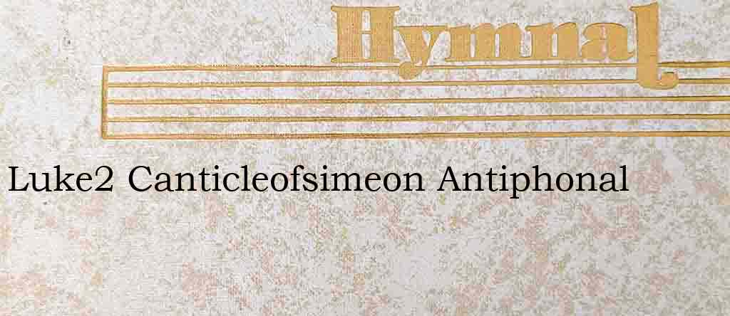Luke2 Canticleofsimeon Antiphonal – Hymn Lyrics