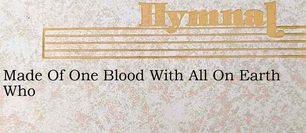 Made Of One Blood With All On Earth Who – Hymn Lyrics