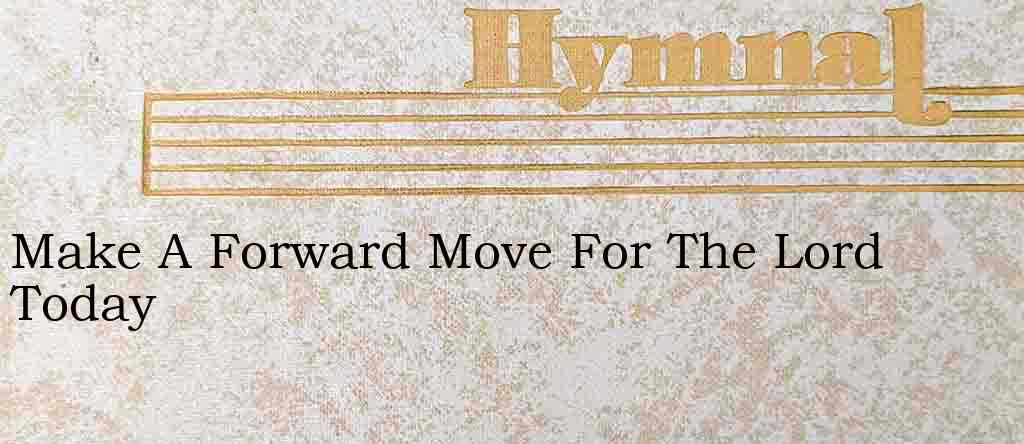 Make A Forward Move For The Lord Today – Hymn Lyrics