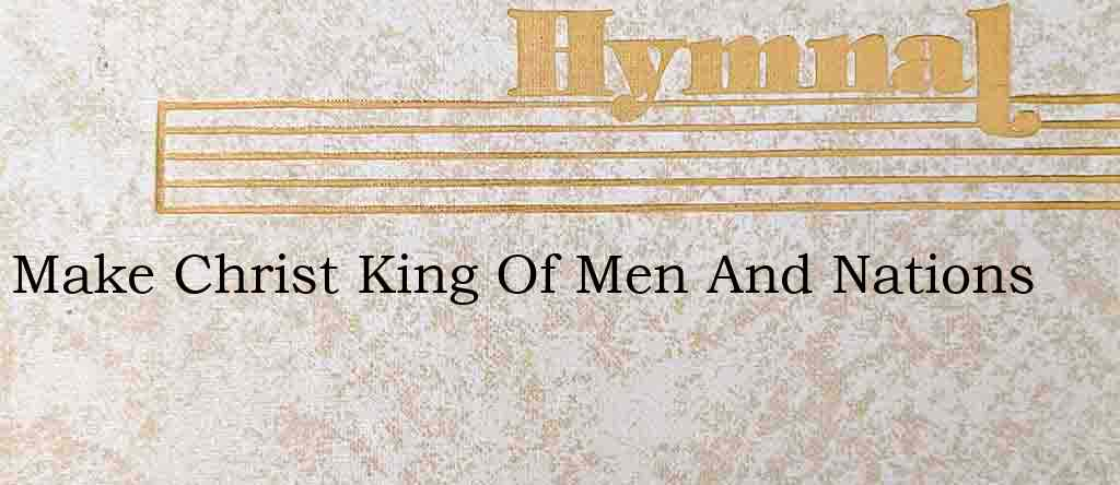 Make Christ King Of Men And Nations – Hymn Lyrics