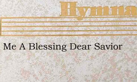 Make Me A Blessing Dear Savior – Hymn Lyrics
