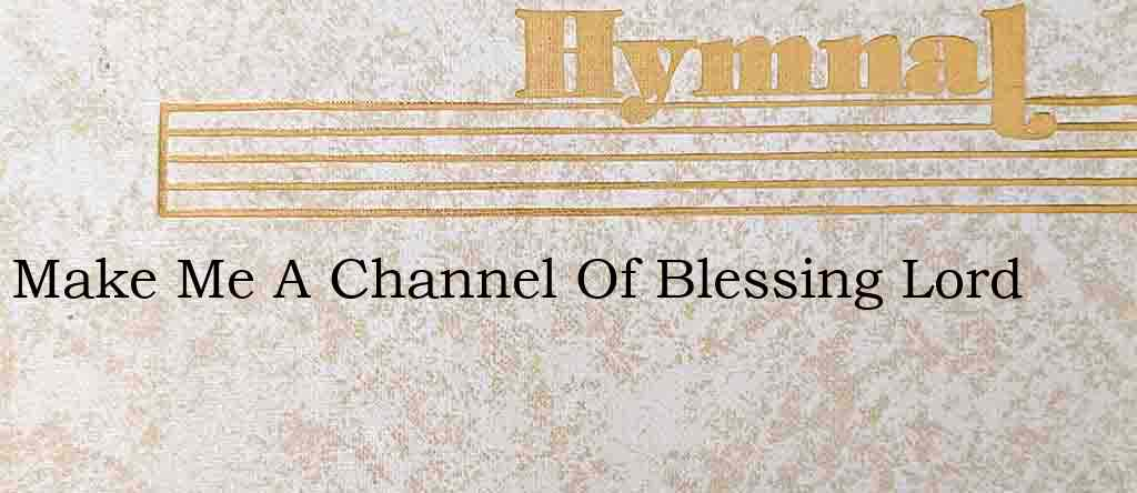 Make Me A Channel Of Blessing Lord – Hymn Lyrics