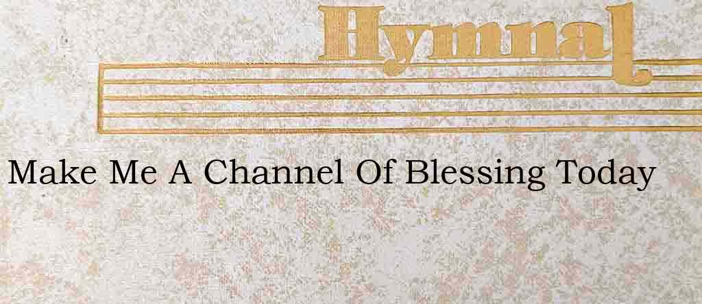 Make Me A Channel Of Blessing Today – Hymn Lyrics