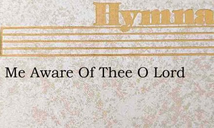 Make Me Aware Of Thee O Lord – Hymn Lyrics