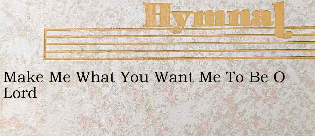 Make Me What You Want Me To Be O Lord – Hymn Lyrics