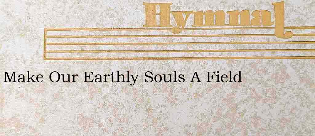Make Our Earthly Souls A Field – Hymn Lyrics