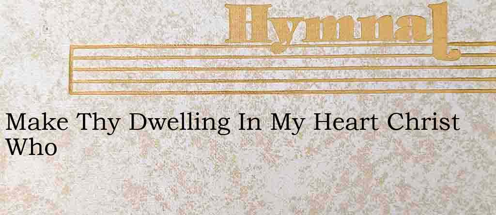 Make Thy Dwelling In My Heart Christ Who – Hymn Lyrics