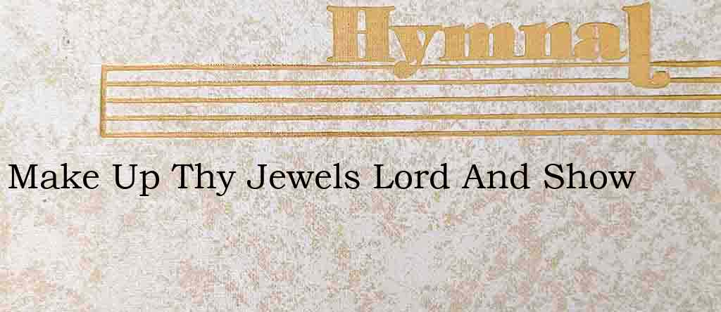Make Up Thy Jewels Lord And Show – Hymn Lyrics
