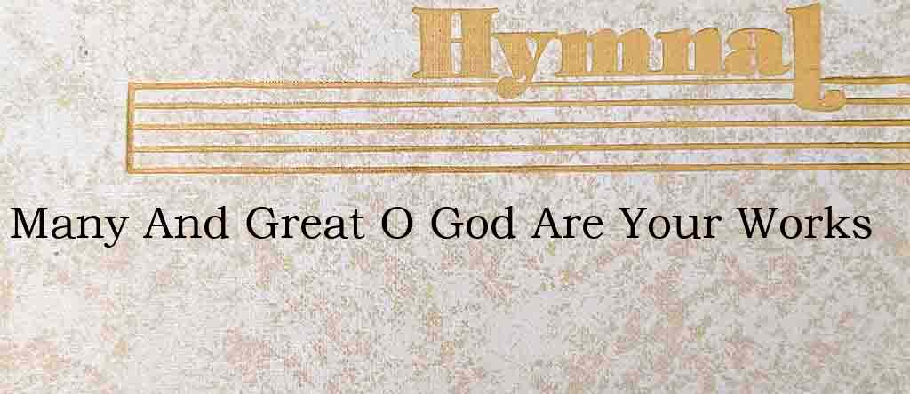 Many And Great O God Are Your Works – Hymn Lyrics