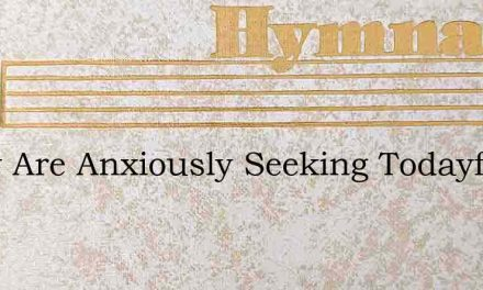 Many Are Anxiously Seeking Todayfor Wisd – Hymn Lyrics