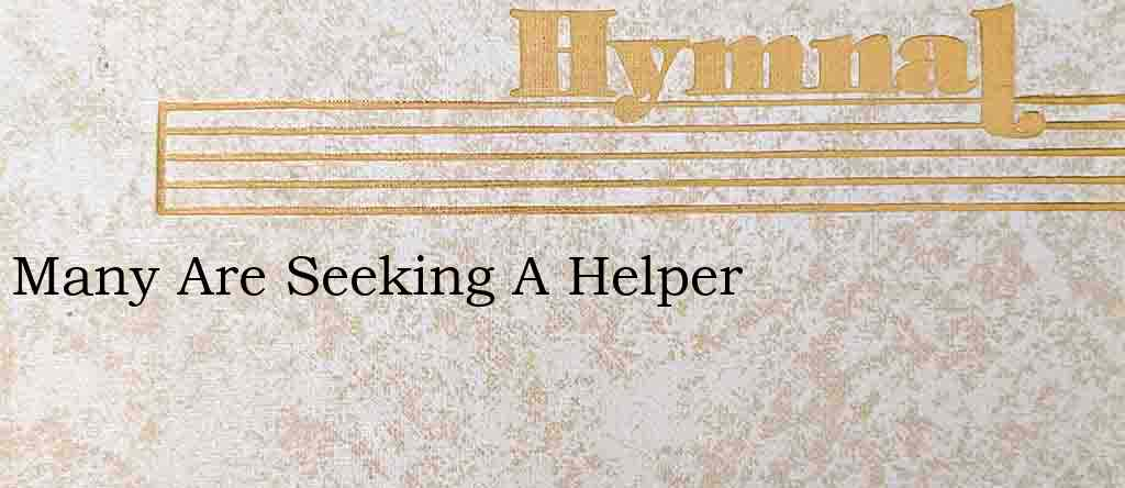 Many Are Seeking A Helper – Hymn Lyrics