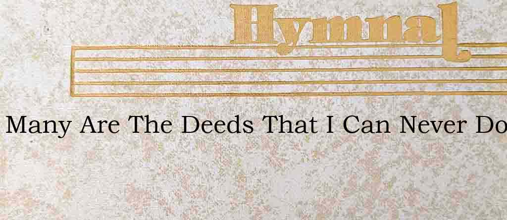 Many Are The Deeds That I Can Never Do – Hymn Lyrics
