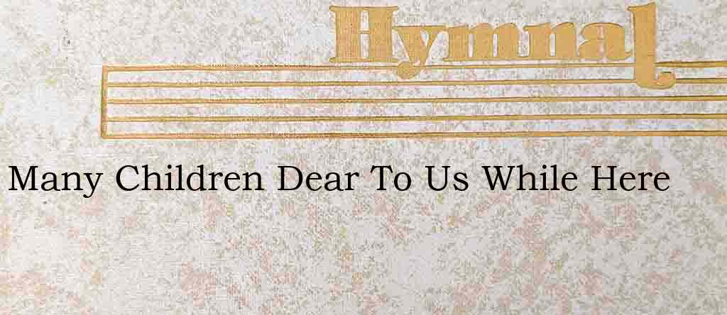 Many Children Dear To Us While Here – Hymn Lyrics