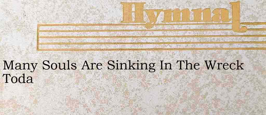 Many Souls Are Sinking In The Wreck Toda – Hymn Lyrics