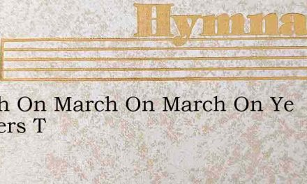 March On March On March On Ye Soldiers T – Hymn Lyrics