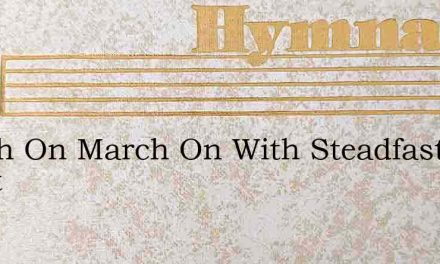 March On March On With Steadfast Heart – Hymn Lyrics
