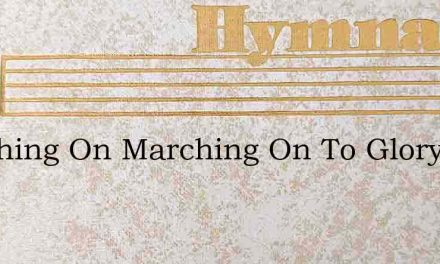 Marching On Marching On To Glory Hall – Hymn Lyrics