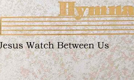 May Jesus Watch Between Us – Hymn Lyrics